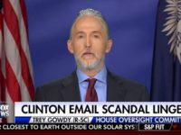 Gowdy: Hillary Deleted Emails 'Where Even God Can't Read Them,' I Haven't Seen A Single Foundation Email Sent By Her
